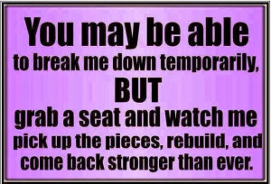 ... me pick up the pieces, rebuild, and come back stronger than ever