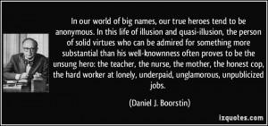 ... unsung hero: the teacher, the nurse, the mother, the honest cop, the