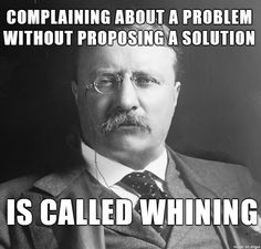 ... about a problem without proposing a solution is called whining