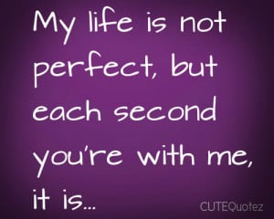 ... my-life-is-not-perfect-but-each-second-youre-with-me-it-is-love-quote