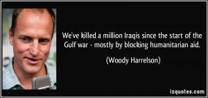 ... the Gulf war - mostly by blocking humanitarian aid. - Woody Harrelson