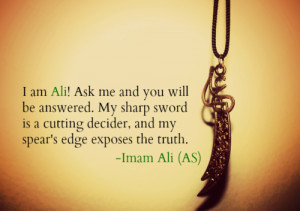 ... cutting decider, and my spear's edge exposes the truth. -Imam Ali (AS