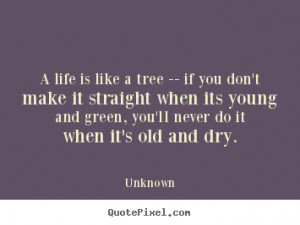 Life quote - A life is like a tree -- if you don't make it straight ...