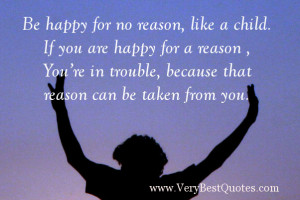 Be happy for no reason, like a child. If you are happy for a reason ...