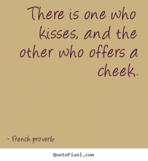 French Proverb picture quotes - There is one who kisses, and the other ...
