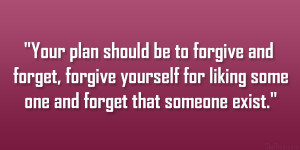 should be to forgive and forget… forgive yourself for liking someone ...