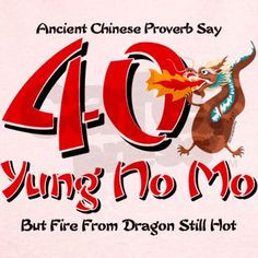 ... from dragon still hot :) Yung No Mo 40th Birthday T on CafePress.com