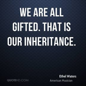 Ethel Waters - We are all gifted. That is our inheritance.
