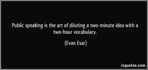 Public speaking is the art of diluting a two-minute idea with a two ...
