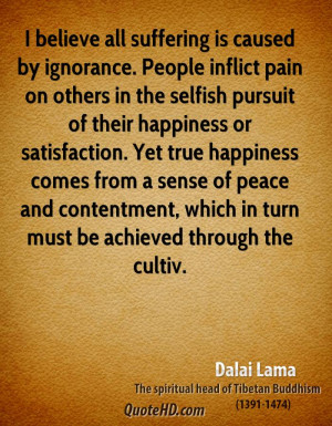 believe all suffering is caused by ignorance. People inflict pain on ...