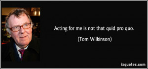Acting for me is not that quid pro quo. - Tom Wilkinson
