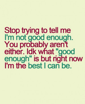 Stop trying to tell me i am not good enough.