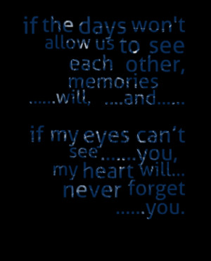 ... my eyes cant see .....you, my heart will... never forget .....you