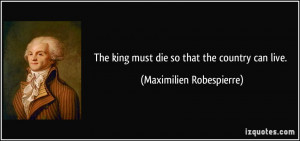... king must die so that the country can live. - Maximilien Robespierre