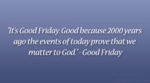 It's Good Friday. Good because 2000 years ago the events of today ...