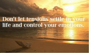 Don't let tensions settle in your life and control your emotions.