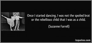 Once I started dancing, I was not the spoiled brat or the rebellious ...