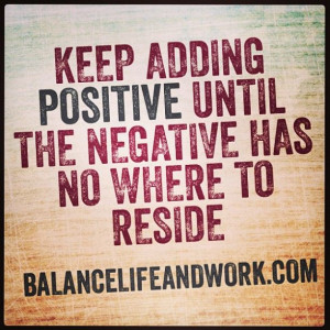 Flood out the negative with positive!