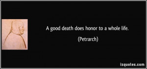 good death does honor to a whole life. - Petrarch
