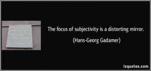The focus of subjectivity is a distorting mirror. - Hans-Georg Gadamer