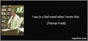 was in a bad mood when I wrote that. - Thomas Frank