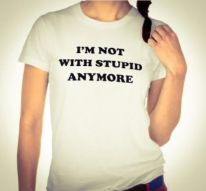 NOT WITH STUPID ANYMORE. SINGLE LADIES SHIRT. BREAKUP SHIRT ...