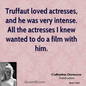 Truffaut loved actresses, and he was very intense. All the actresses I ...