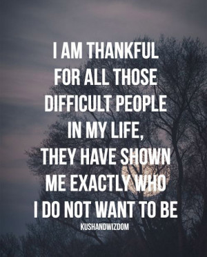 am thankful for all those difficult people in my life, they have ...