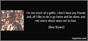 not much of a golfer, I don't have any friends and, all I like to ...
