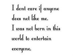 don't care if anyone does not like me. I was not born in this world ...