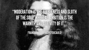 Moderation is the feebleness and sloth of the soul, whereas ambition ...