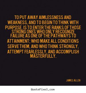 James Allen Quotes - To put away aimlessness and weakness, and to ...