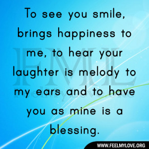 To see you smile, brings happiness to me, to hear your laughter is ...