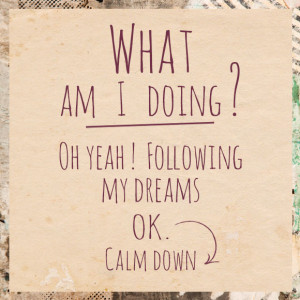 What am I doing? Oh yeah! Following my dreams. OK. Calm down.""