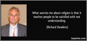 ... people to be satisfied with not understanding. - Richard Dawkins
