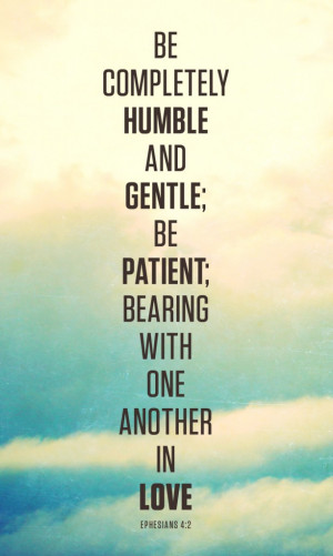 ... humble and gentle; be patient; bearing with one another in love