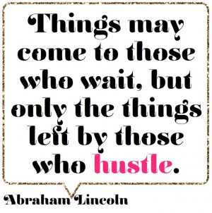 ... come to those who wait, but only the things left by those who hustle