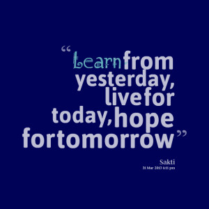 Quotes Picture: learn from yesterday, live for today, hope for ...