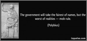 ... fairest of names, but the worst of realities — mob rule. - Polybius