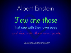 Few are those that see with their own eyes and feel with their own ...