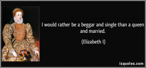 ... rather be a beggar and single than a queen and married. - Elizabeth I