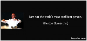am not the world's most confident person. - Heston Blumenthal