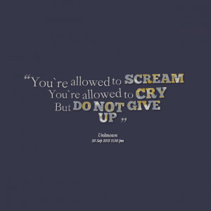 Quotes Picture: you`re allowed to scream you`re allowed to cry but do ...