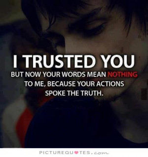 ... but now your words mean nothing to me, because your actions spoke