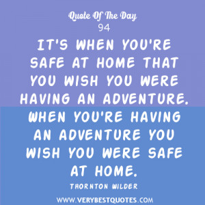 ... adventure. When you're having an adventure you wish you were safe at