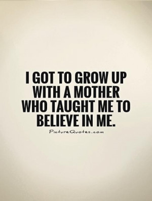 ... grow up with a mother who taught me to believe in me Picture Quote #1