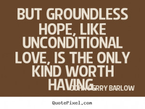 John Perry Barlow Quotes But groundless hope like unconditional