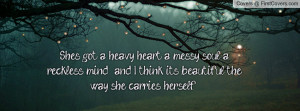 She's got a heavy heart, a messy soul, a reckless mind , and I think ...