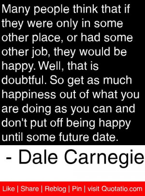 ... happy until some future date. - Dale Carnegie #quotes #quotations