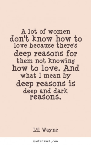 Deep Love Quotes - A lot of women don't know how to love because.. Lil ...